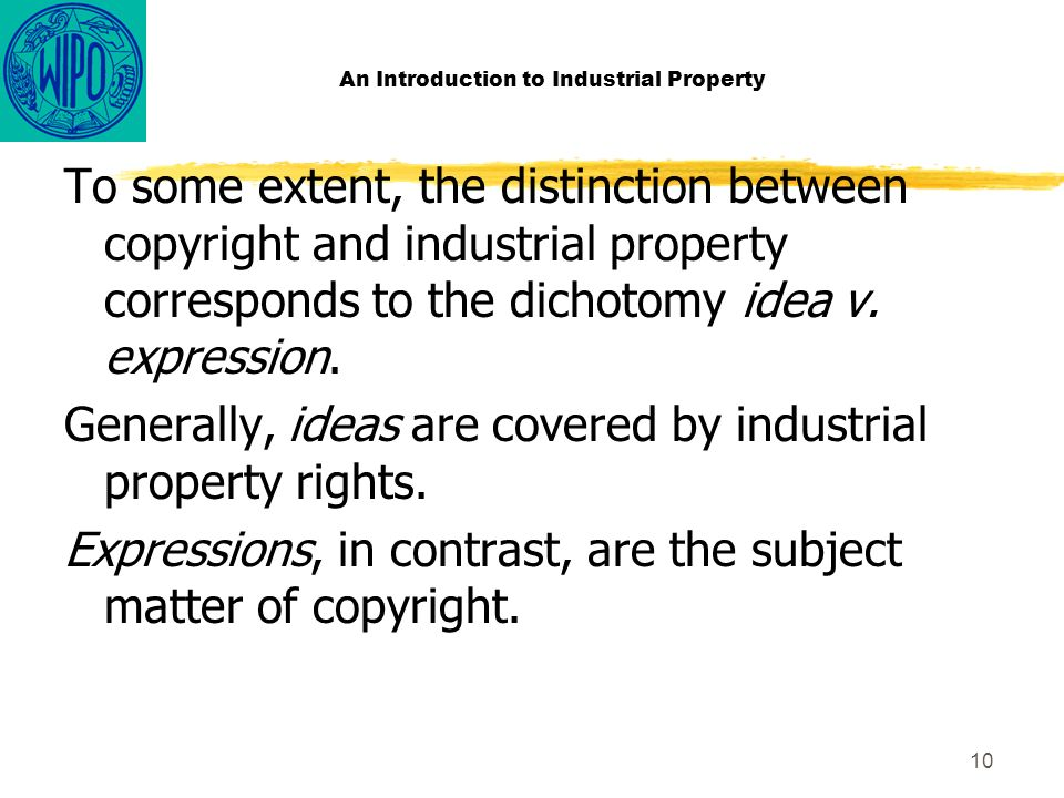 10 An Introduction to Industrial Property To some extent, the distinction between copyright and industrial property corresponds to the dichotomy idea v.