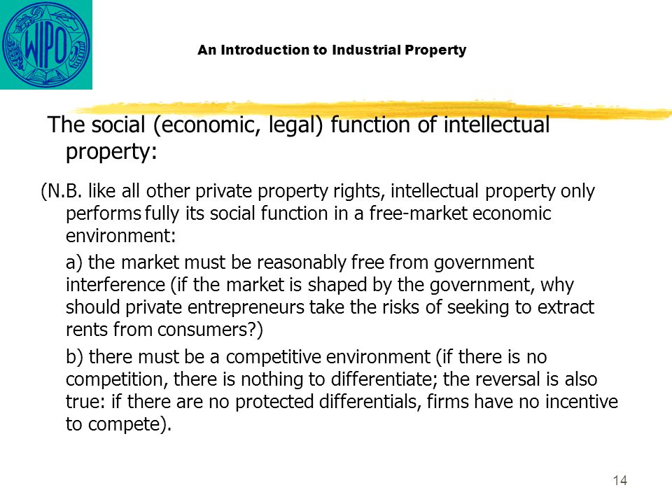 14 An Introduction to Industrial Property The social (economic, legal) function of intellectual property: (N.B.