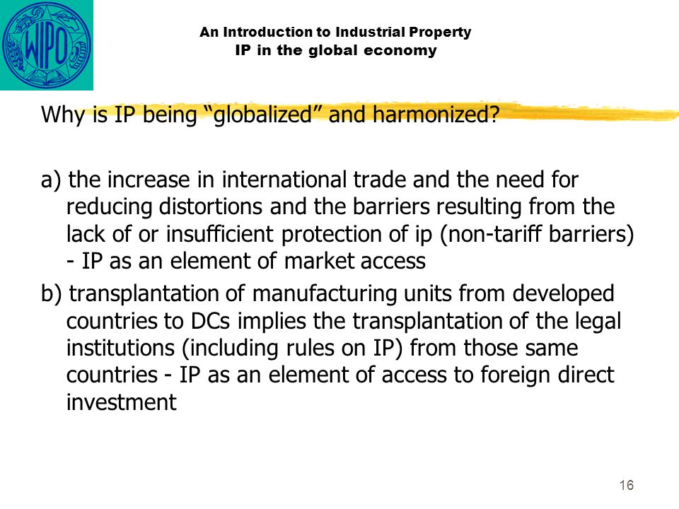 16 An Introduction to Industrial Property IP in the global economy Why is IP being globalized and harmonized.