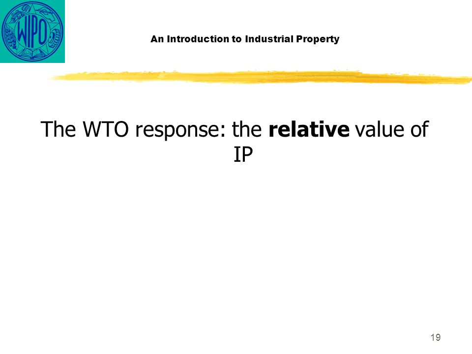 19 An Introduction to Industrial Property The WTO response: the relative value of IP