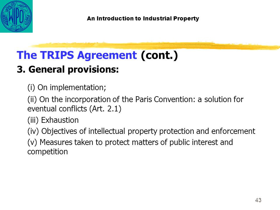 43 An Introduction to Industrial Property The TRIPS Agreement (cont.) 3.