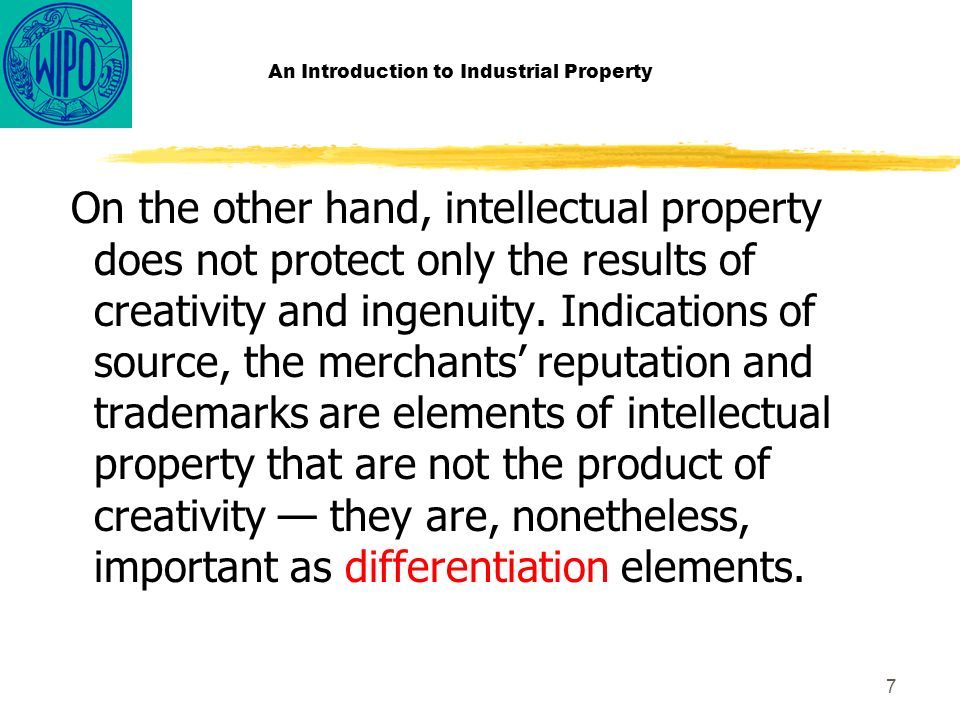7 An Introduction to Industrial Property On the other hand, intellectual property does not protect only the results of creativity and ingenuity.