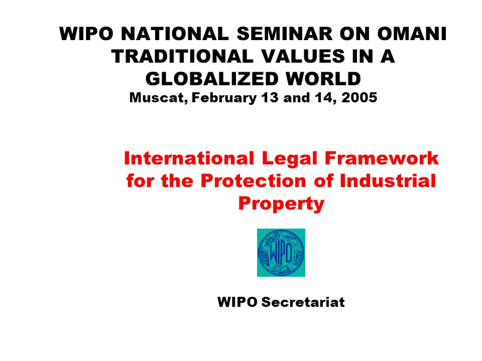 WIPO NATIONAL SEMINAR ON OMANI TRADITIONAL VALUES IN A GLOBALIZED WORLD Muscat, February 13 and 14, 2005 International Legal Framework for the Protect