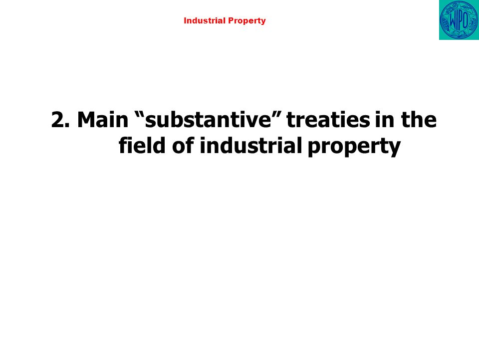Industrial Property 2. Main substantive treaties in the field of industrial property