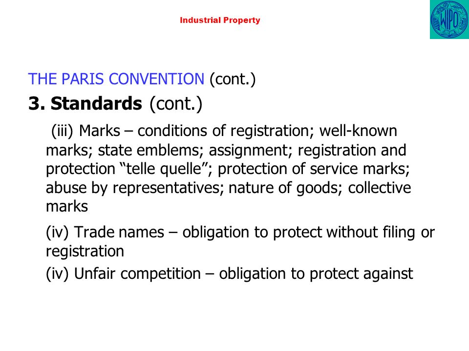 Industrial Property THE PARIS CONVENTION (cont.) 3. Standards (cont.) (iii) Marks – conditions of registration; well-known marks; state emblems; assig