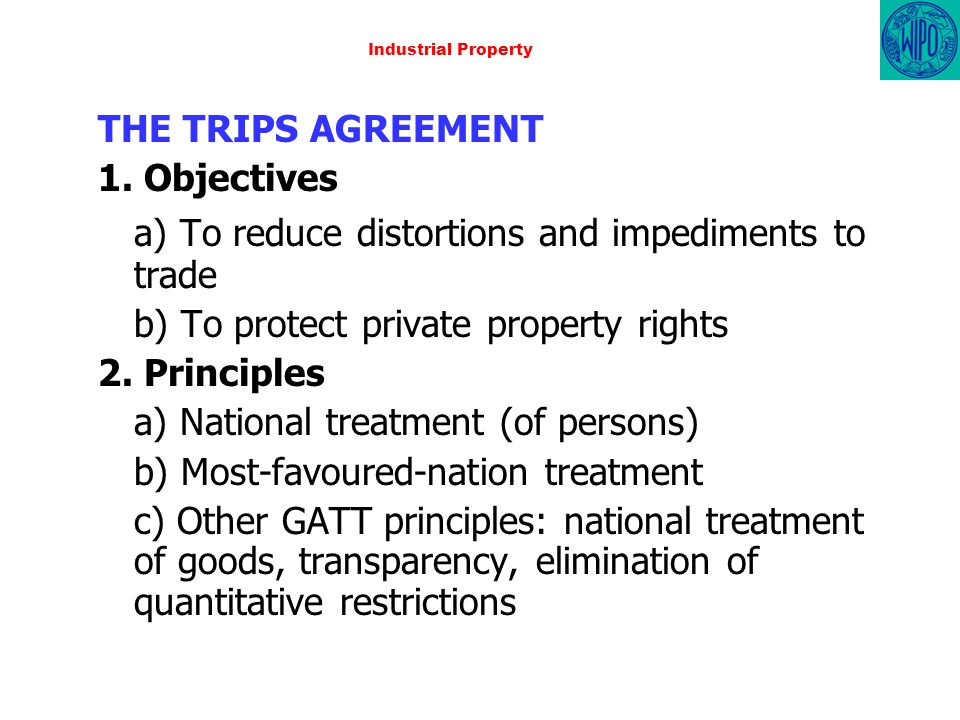 Industrial Property THE TRIPS AGREEMENT 1. Objectives a) To reduce distortions and impediments to trade b) To protect private property rights 2. Princ