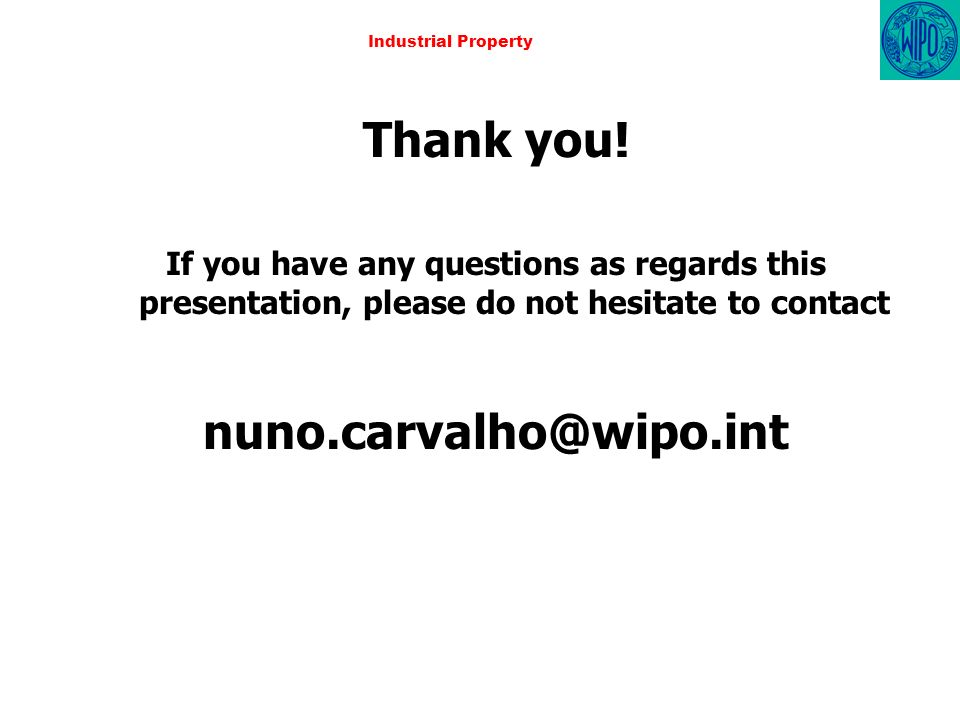 Industrial Property Thank you! If you have any questions as regards this presentation, please do not hesitate to contact nuno.carvalho@wipo.int