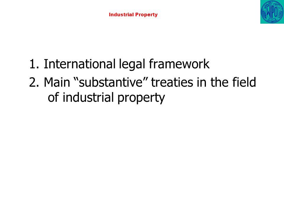 Industrial Property 1. International legal framework 2. Main substantive treaties in the field of industrial property