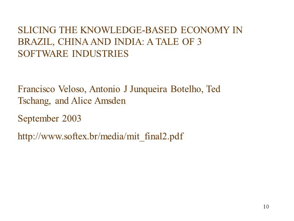 10 SLICING THE KNOWLEDGE-BASED ECONOMY IN BRAZIL, CHINA AND INDIA: A TALE OF 3 SOFTWARE INDUSTRIES Francisco Veloso, Antonio J Junqueira Botelho, Ted Tschang, and Alice Amsden September 2003 http://www.softex.br/media/mit_final2.pdf