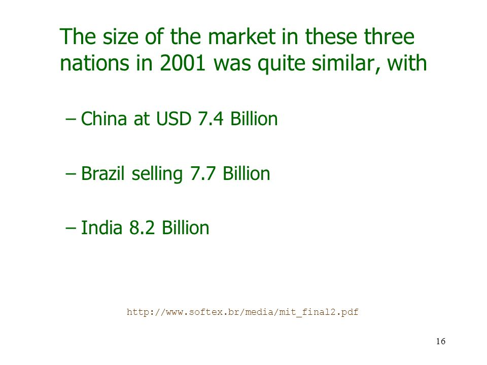 16 The size of the market in these three nations in 2001 was quite similar, with –China at USD 7.4 Billion –Brazil selling 7.7 Billion –India 8.2 Billion http://www.softex.br/media/mit_final2.pdf