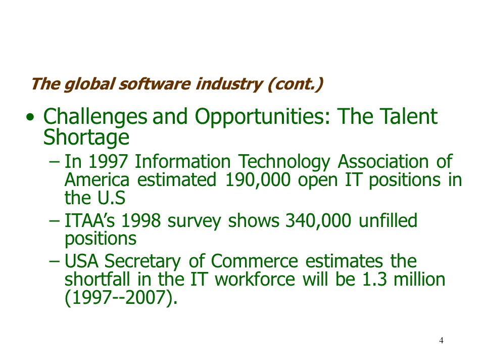4 Challenges and Opportunities: The Talent Shortage –In 1997 Information Technology Association of America estimated 190,000 open IT positions in the U.S –ITAAs 1998 survey shows 340,000 unfilled positions –USA Secretary of Commerce estimates the shortfall in the IT workforce will be 1.3 million (1997--2007).