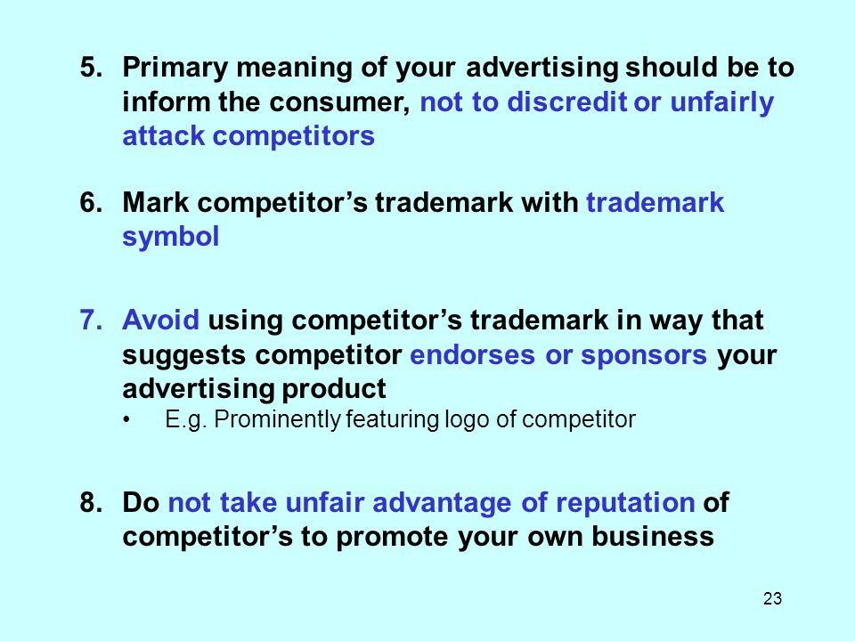 23 5.Primary meaning of your advertising should be to inform the consumer, not to discredit or unfairly attack competitors 6.Mark competitors trademark with trademark symbol 7.Avoid using competitors trademark in way that suggests competitor endorses or sponsors your advertising product E.g.