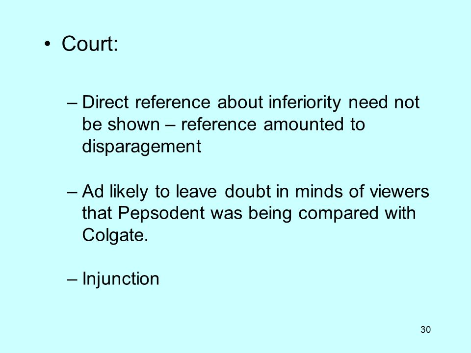 30 Court: –Direct reference about inferiority need not be shown – reference amounted to disparagement –Ad likely to leave doubt in minds of viewers that Pepsodent was being compared with Colgate.