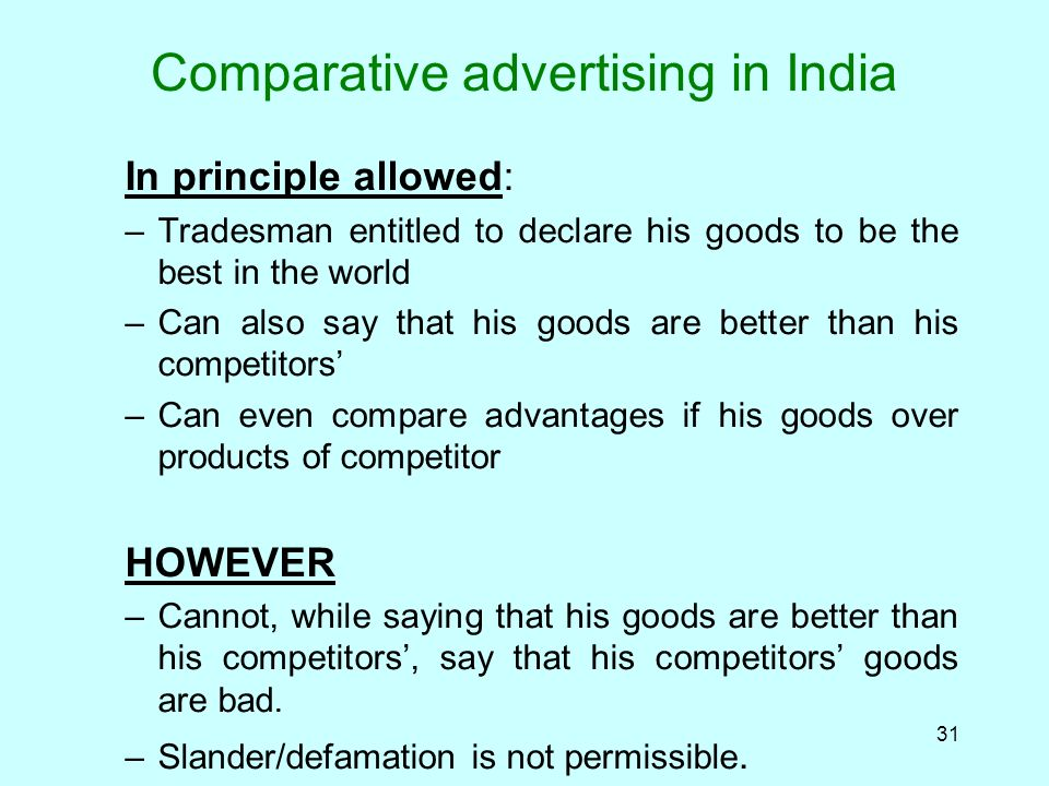 31 Comparative advertising in India In principle allowed: –Tradesman entitled to declare his goods to be the best in the world –Can also say that his goods are better than his competitors –Can even compare advantages if his goods over products of competitor HOWEVER –Cannot, while saying that his goods are better than his competitors, say that his competitors goods are bad.