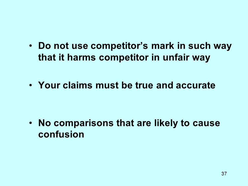 37 Do not use competitors mark in such way that it harms competitor in unfair way Your claims must be true and accurate No comparisons that are likely to cause confusion