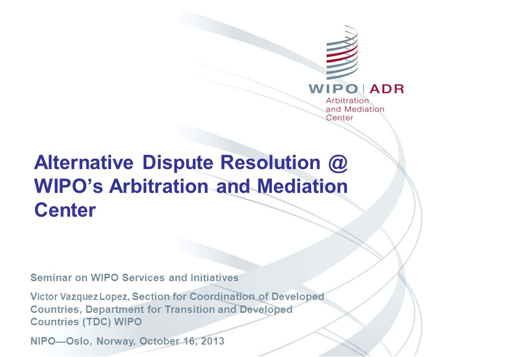 Alternative Dispute Resolution @ WIPOs Arbitration and Mediation Center Seminar on WIPO Services and Initiatives V ictor Vazquez Lopez, Section for Co