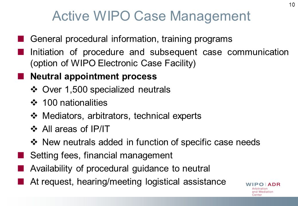 10 Active WIPO Case Management General procedural information, training programs Initiation of procedure and subsequent case communication (option of WIPO Electronic Case Facility) Neutral appointment process Over 1,500 specialized neutrals 100 nationalities Mediators, arbitrators, technical experts All areas of IP/IT New neutrals added in function of specific case needs Setting fees, financial management Availability of procedural guidance to neutral At request, hearing/meeting logistical assistance