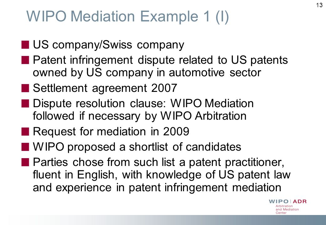 13 WIPO Mediation Example 1 (I) US company/Swiss company Patent infringement dispute related to US patents owned by US company in automotive sector Settlement agreement 2007 Dispute resolution clause: WIPO Mediation followed if necessary by WIPO Arbitration Request for mediation in 2009 WIPO proposed a shortlist of candidates Parties chose from such list a patent practitioner, fluent in English, with knowledge of US patent law and experience in patent infringement mediation