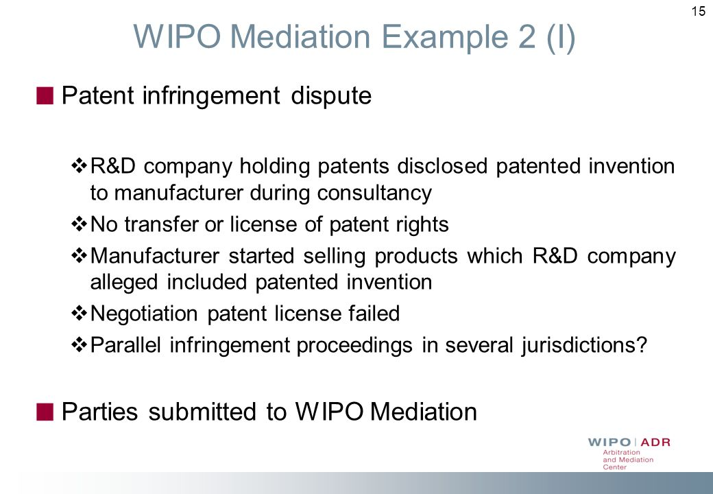 15 WIPO Mediation Example 2 (I) Patent infringement dispute R&D company holding patents disclosed patented invention to manufacturer during consultancy No transfer or license of patent rights Manufacturer started selling products which R&D company alleged included patented invention Negotiation patent license failed Parallel infringement proceedings in several jurisdictions.