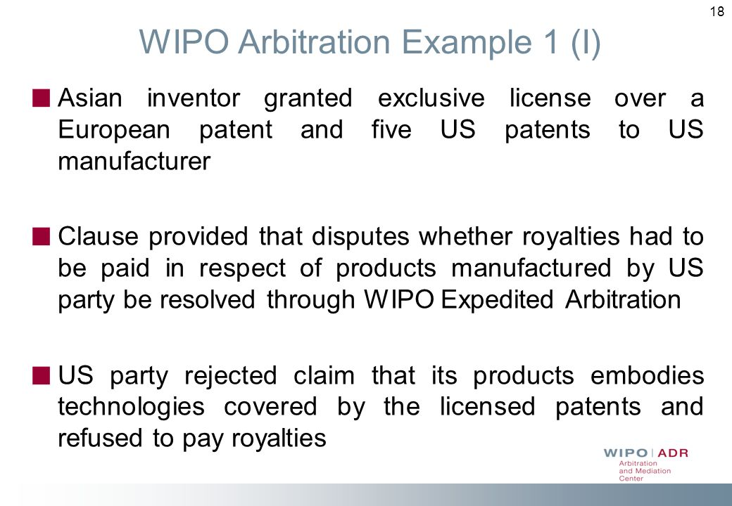 18 WIPO Arbitration Example 1 (I) Asian inventor granted exclusive license over a European patent and five US patents to US manufacturer Clause provid