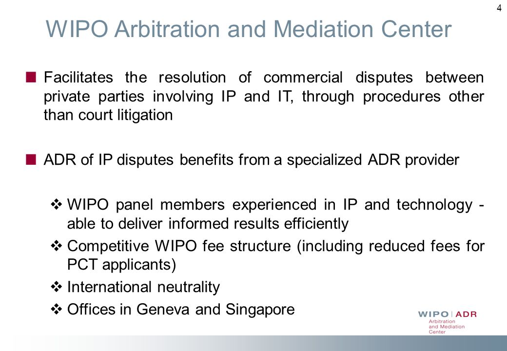 4 WIPO Arbitration and Mediation Center Facilitates the resolution of commercial disputes between private parties involving IP and IT, through procedures other than court litigation ADR of IP disputes benefits from a specialized ADR provider WIPO panel members experienced in IP and technology - able to deliver informed results efficiently Competitive WIPO fee structure (including reduced fees for PCT applicants) International neutrality Offices in Geneva and Singapore