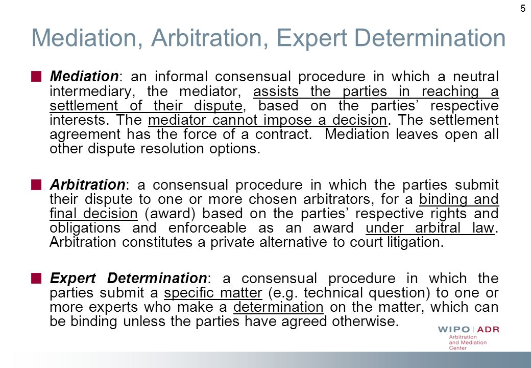5 Mediation, Arbitration, Expert Determination Mediation: an informal consensual procedure in which a neutral intermediary, the mediator, assists the parties in reaching a settlement of their dispute, based on the parties respective interests.