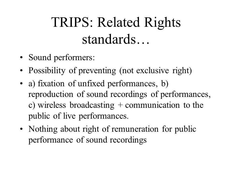 TRIPS: Related Rights standards… Sound performers: Possibility of preventing (not exclusive right) a) fixation of unfixed performances, b) reproduction of sound recordings of performances, c) wireless broadcasting + communication to the public of live performances.