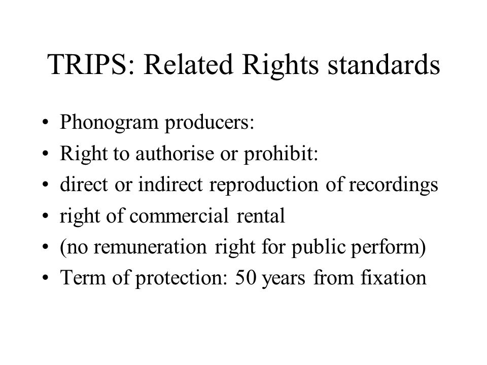 TRIPS: Related Rights standards Phonogram producers: Right to authorise or prohibit: direct or indirect reproduction of recordings right of commercial rental (no remuneration right for public perform) Term of protection: 50 years from fixation