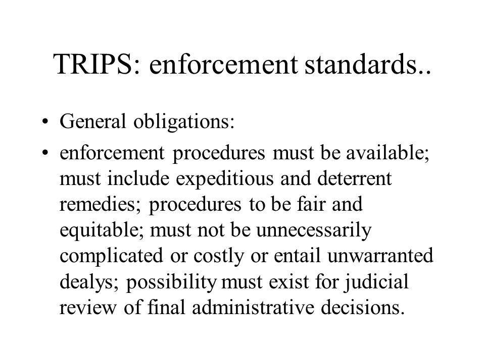 TRIPS: enforcement standards.. General obligations: enforcement procedures must be available; must include expeditious and deterrent remedies; procedu