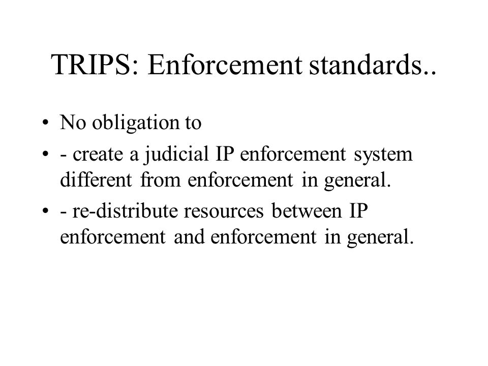 TRIPS: Enforcement standards.. No obligation to - create a judicial IP enforcement system different from enforcement in general. - re-distribute resou