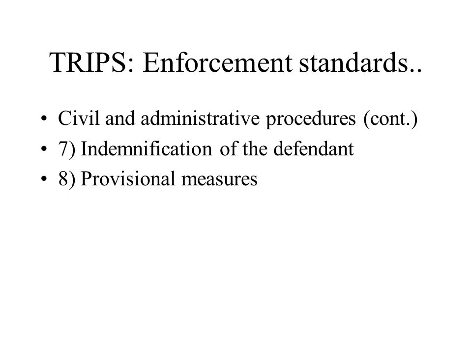 TRIPS: Enforcement standards.. Civil and administrative procedures (cont.) 7) Indemnification of the defendant 8) Provisional measures