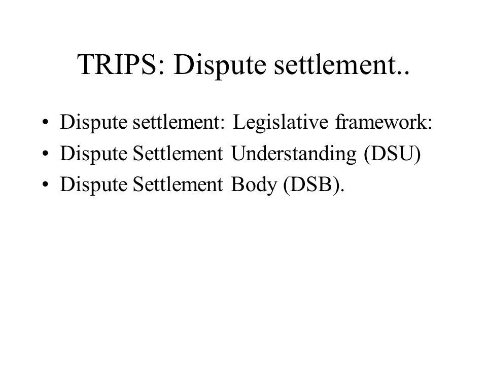 TRIPS: Dispute settlement.. Dispute settlement: Legislative framework: Dispute Settlement Understanding (DSU) Dispute Settlement Body (DSB).