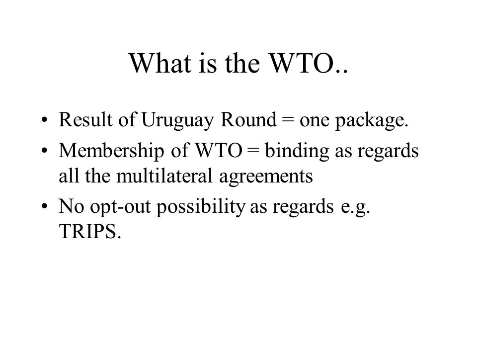 What is the WTO.. Result of Uruguay Round = one package.