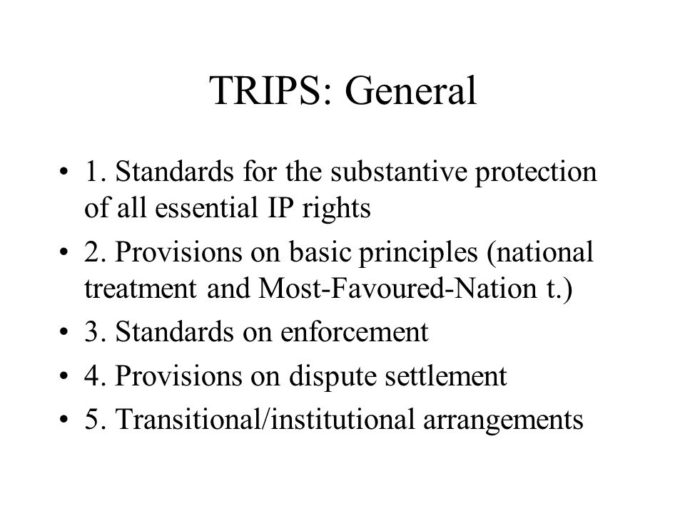 TRIPS: General 1. Standards for the substantive protection of all essential IP rights 2.