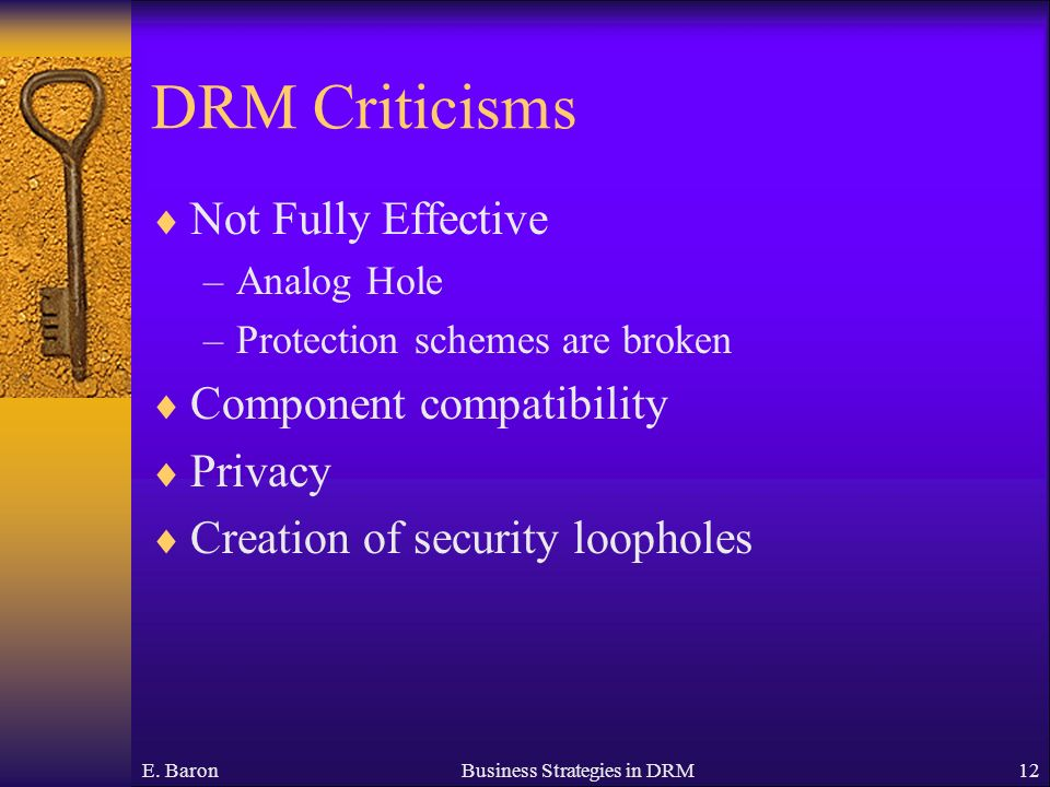 E. BaronBusiness Strategies in DRM12 DRM Criticisms Not Fully Effective –Analog Hole –Protection schemes are broken Component compatibility Privacy Cr