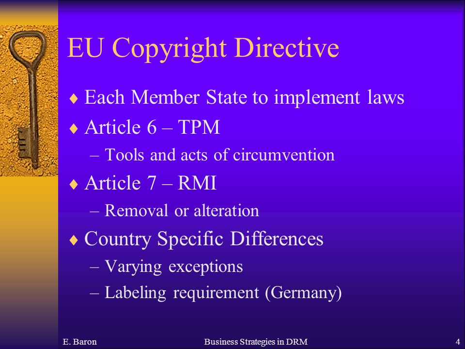 E. BaronBusiness Strategies in DRM4 EU Copyright Directive Each Member State to implement laws Article 6 – TPM –Tools and acts of circumvention Articl