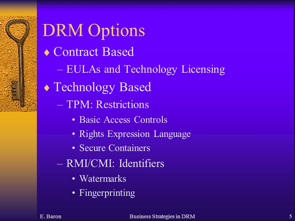 E. BaronBusiness Strategies in DRM5 DRM Options Contract Based –EULAs and Technology Licensing Technology Based –TPM: Restrictions Basic Access Contro