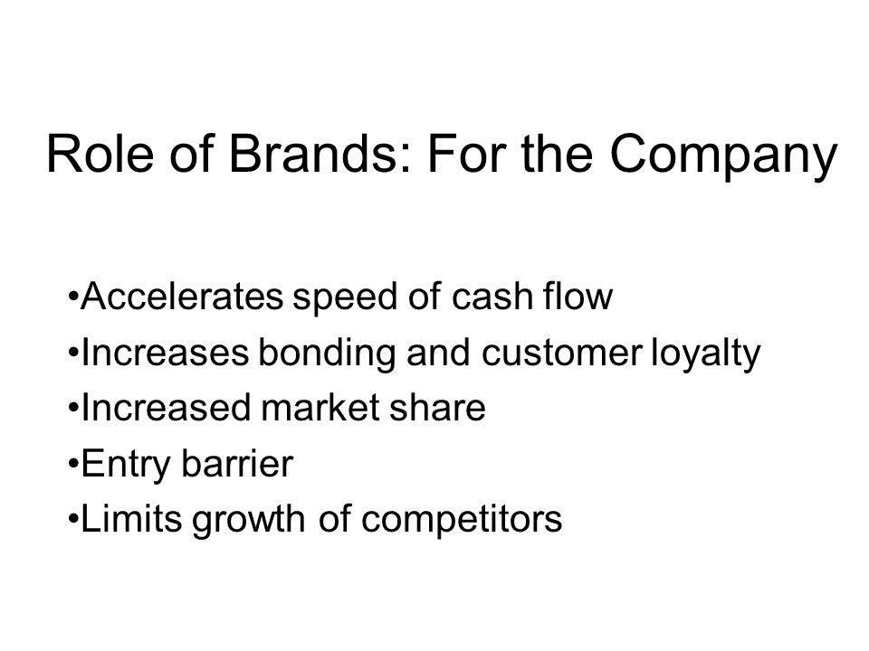Role of Brands: For the Company Requires lower investment levels Better negotiating position with trade and other suppliers Facilitates higher product availability (better distribution coverage) Dealers order what customers explicitly request
