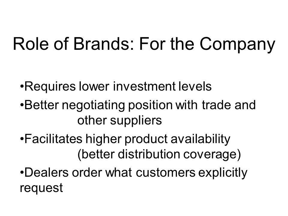 Role of Brands: For the Company Extends products life cycle Allows lower cost brand extensions Can be the basis for international expansion Provides legal protection; licensing; franchising Buffer to survive market or product problems