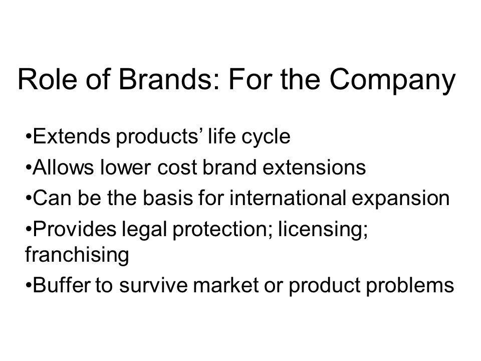 Role of Brands: For the Company Value of Brands is a key determinant of enterprise value and stock market capitalization Financial markets reward consistently focussed brand strategies Brand management a vital ingredient for success in corporate strategy