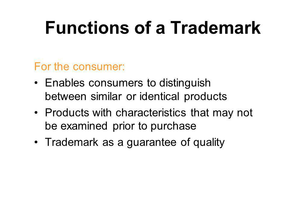 Functions of Trademark For the company: –Enables it to differentiate its products –Basis for investing in the image and reputation of a companys products –Consumers have emotional attachment to certain trademarks –Basis for a loyal clientele