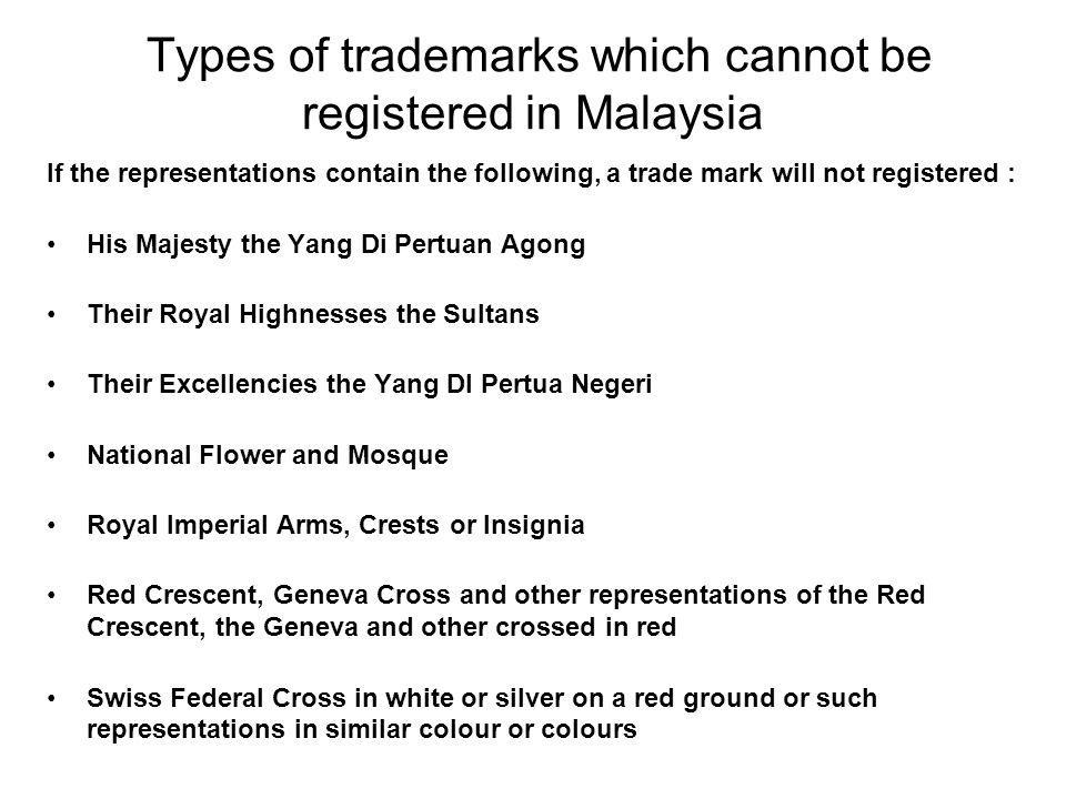 Types of trademarks which cannot be registered in Malaysia Trade marks cannot contain the following words (in any language) Red Crescent Geneva Cross Royal Imperial Any wording which would amount to a false trade description or which would cause confusion with a previously registered mark.