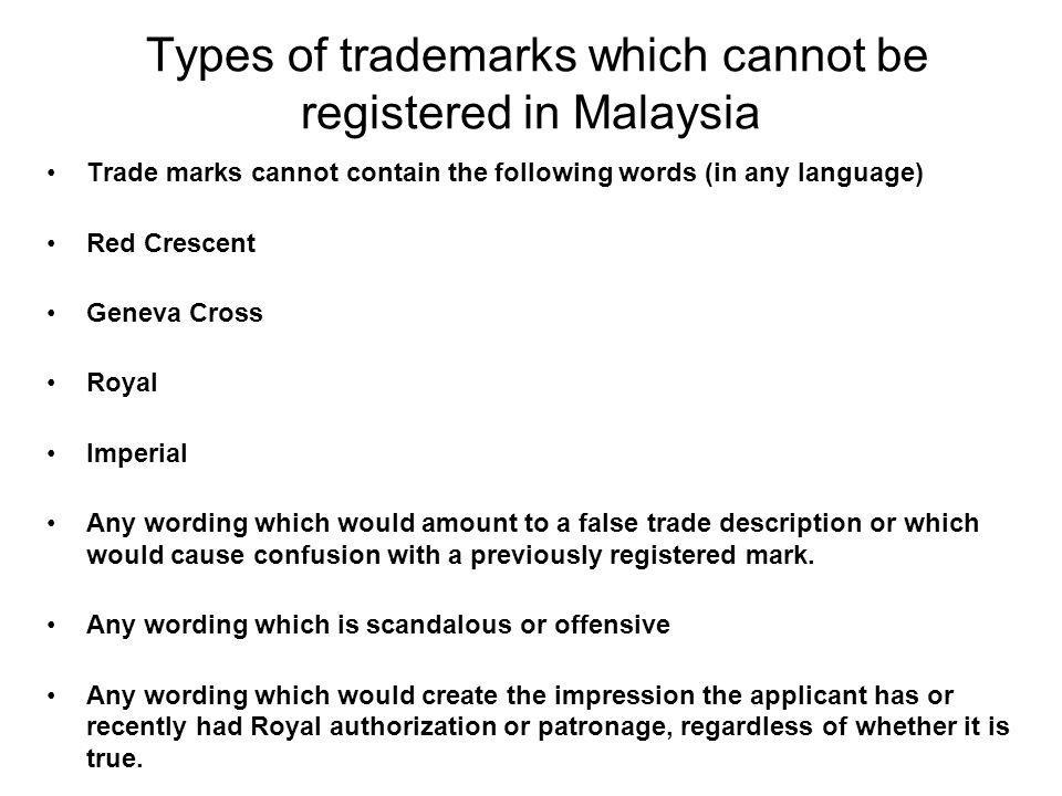 Types of trademarks which cannot be registered in Malaysia Trade marks will not be registered if they consist only of : Numbers, letters or full names in plain lettering Names of geographic locations Shapes of the product Words which describe the goods