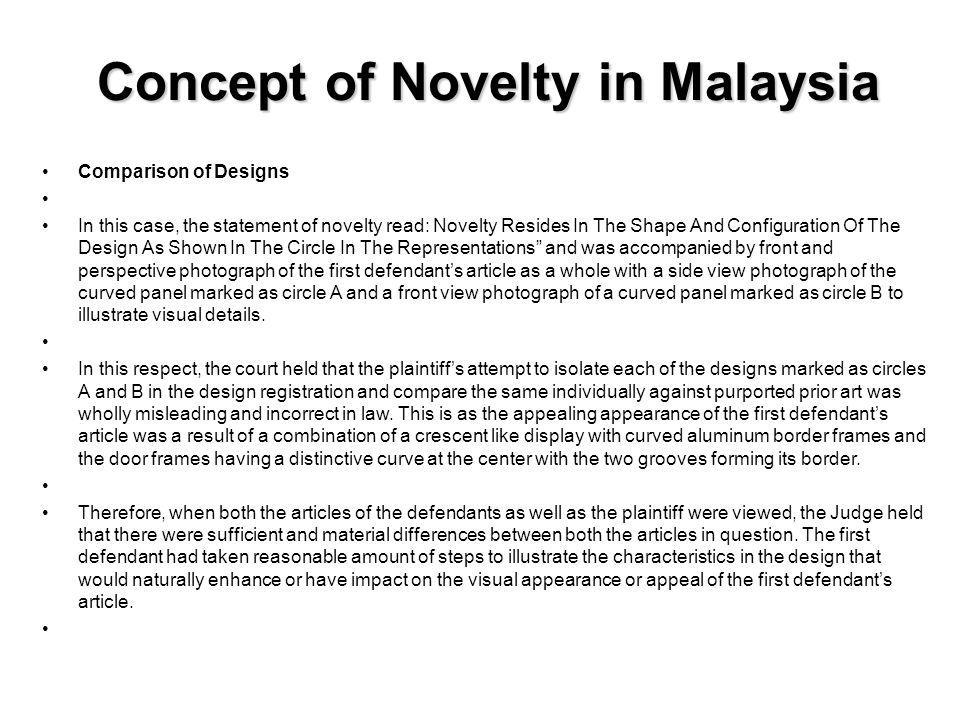 Concept of Novelty in Malaysia Evidence of Prior Art The court also held that there was no cogent evidence of the prior art as there was only a letter by a foreign company stating that a certain model of refrigerator was introduced into the Malaysian market in 1993 which the court found to be hearsay and it did not prove that the design concerned was disclosed to the Malaysian public at that time.