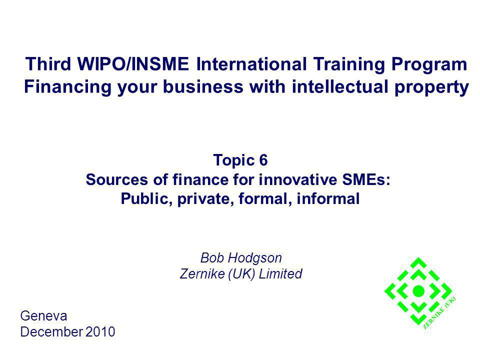Third WIPO/INSME International Training Program Financing your business with intellectual property Topic 6 Sources of finance for innovative SMEs: Public, private, formal, informal Bob Hodgson Zernike (UK) Limited Geneva December 2010 ZERNIKE (UK)