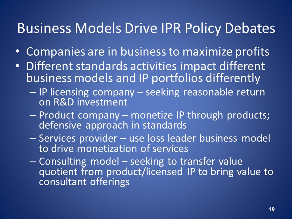 Business Models Drive IPR Policy Debates Companies are in business to maximize profits Different standards activities impact different business models