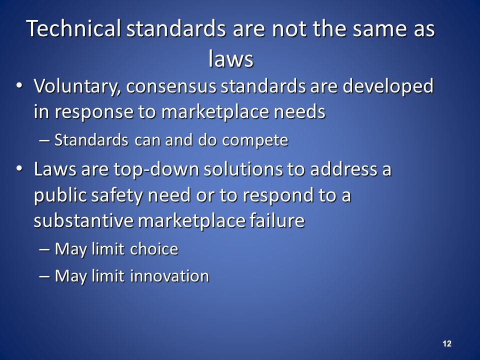 Technical standards are not the same as laws Voluntary, consensus standards are developed in response to marketplace needs Voluntary, consensus standa