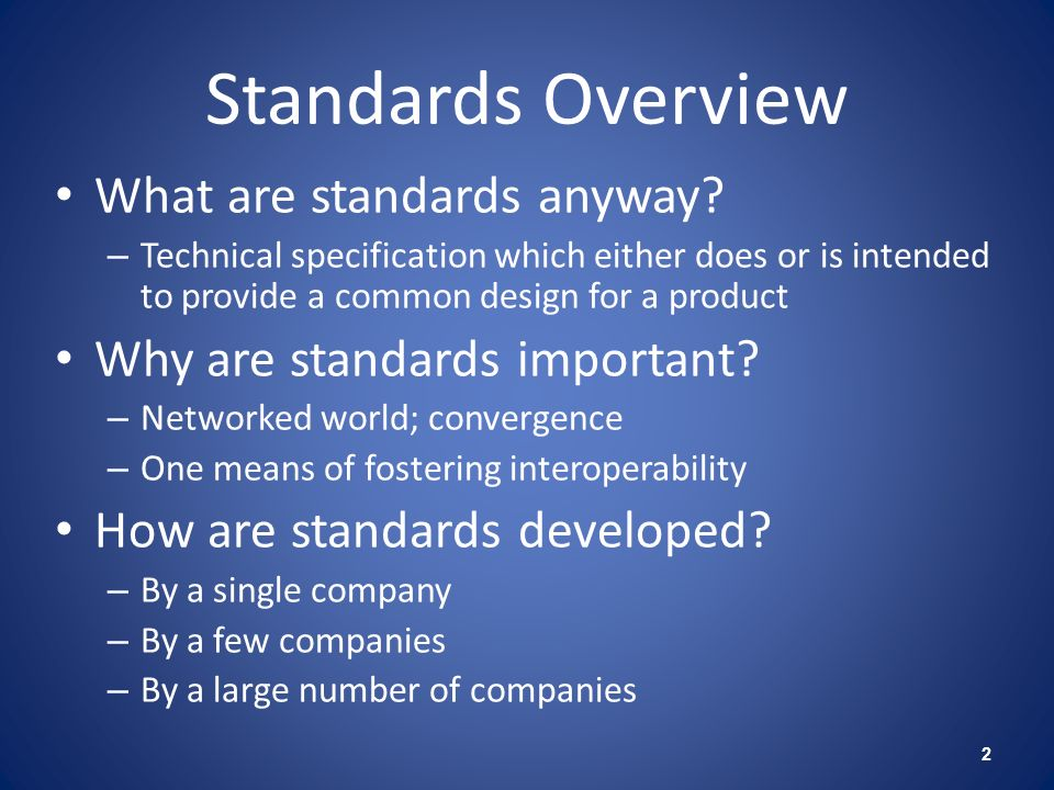 Standards Overview What are standards anyway? – Technical specification which either does or is intended to provide a common design for a product Why