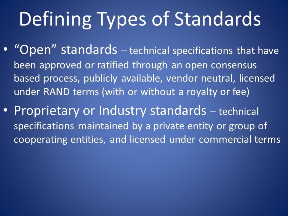 Defining Types of Standards Open standards – technical specifications that have been approved or ratified through an open consensus based process, pub