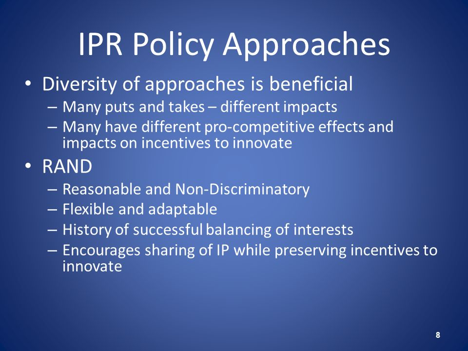IPR Policy Approaches Diversity of approaches is beneficial – Many puts and takes – different impacts – Many have different pro-competitive effects and impacts on incentives to innovate RAND – Reasonable and Non-Discriminatory – Flexible and adaptable – History of successful balancing of interests – Encourages sharing of IP while preserving incentives to innovate 8